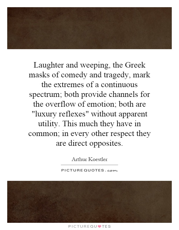 Laughter and weeping, the Greek masks of comedy and tragedy, mark the extremes of a continuous spectrum; both provide channels for the overflow of emotion; both are