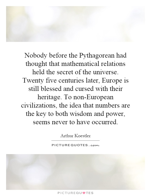 Nobody before the Pythagorean had thought that mathematical relations held the secret of the universe. Twenty five centuries later, Europe is still blessed and cursed with their heritage. To non-European civilizations, the idea that numbers are the key to both wisdom and power, seems never to have occurred Picture Quote #1