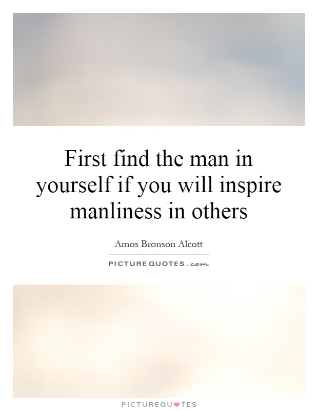 First find the man in yourself if you will inspire manliness in others Picture Quote #1