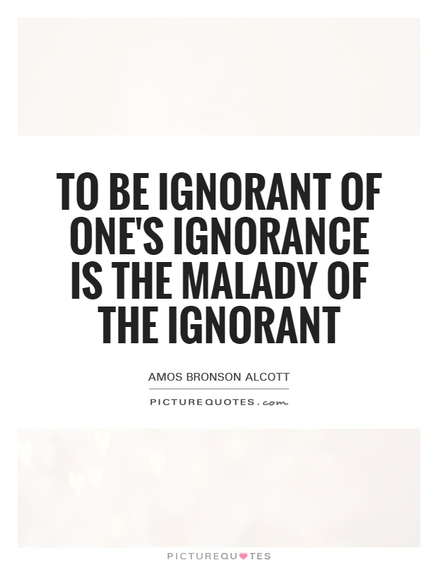 To be ignorant of one's ignorance is the malady of the ignorant Picture Quote #1