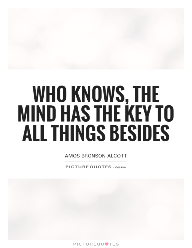 Who knows, the mind has the key to all things besides Picture Quote #1