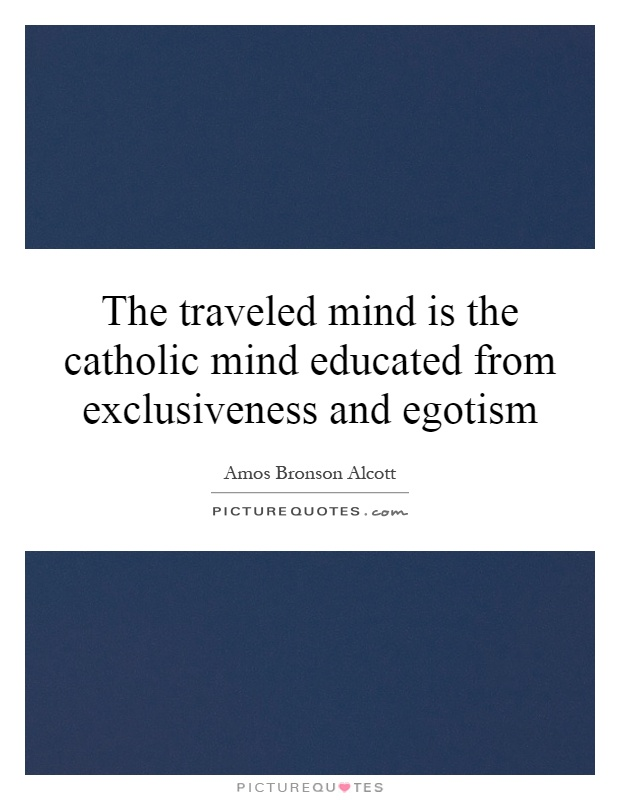 The traveled mind is the catholic mind educated from exclusiveness and egotism Picture Quote #1