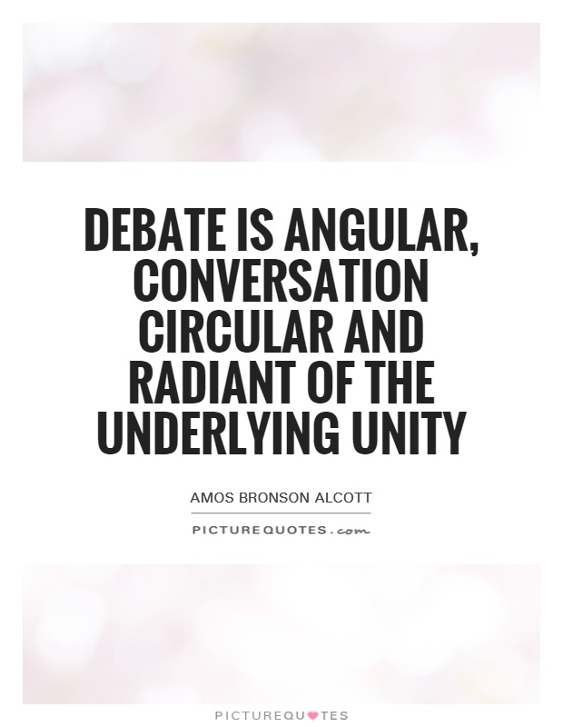 Debate is angular, conversation circular and radiant of the underlying unity Picture Quote #1