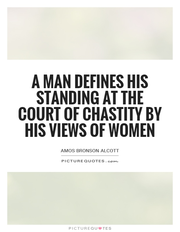 A man defines his standing at the court of chastity by his views of women Picture Quote #1