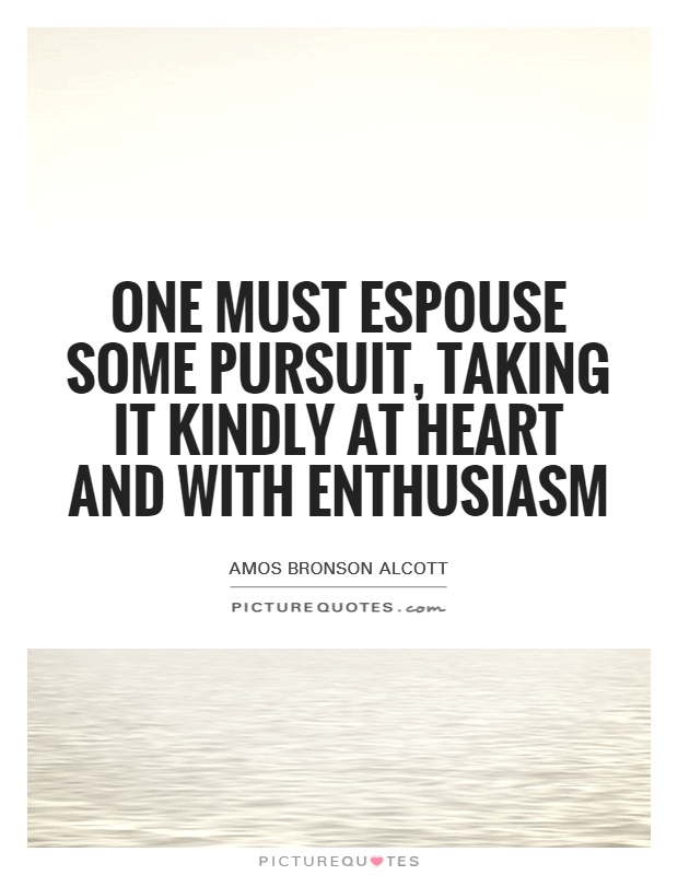 One must espouse some pursuit, taking it kindly at heart and with enthusiasm Picture Quote #1