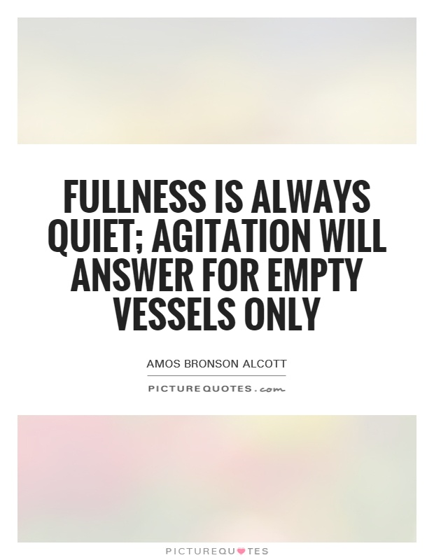Fullness is always quiet; agitation will answer for empty vessels only Picture Quote #1