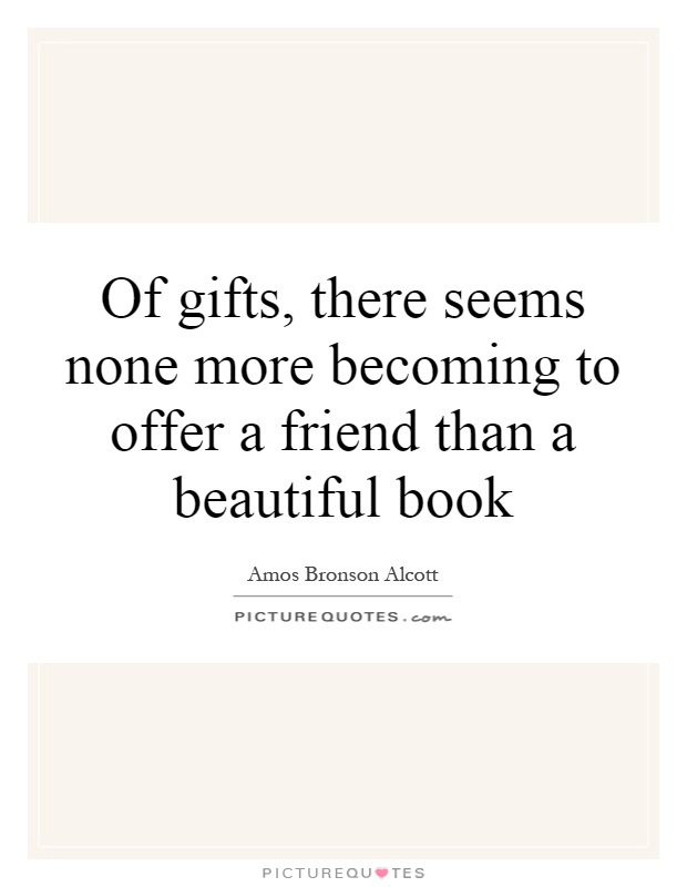Of gifts, there seems none more becoming to offer a friend than a beautiful book Picture Quote #1