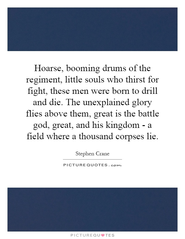 Hoarse, booming drums of the regiment, little souls who thirst for fight, these men were born to drill and die. The unexplained glory flies above them, great is the battle god, great, and his kingdom - a field where a thousand corpses lie Picture Quote #1