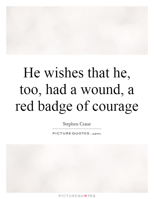 He wishes that he, too, had a wound, a red badge of courage Picture Quote #1