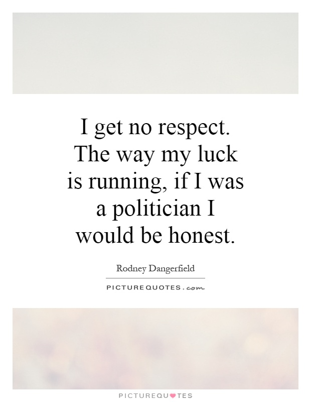 I get no respect. The way my luck is running, if I was a politician I would be honest Picture Quote #1