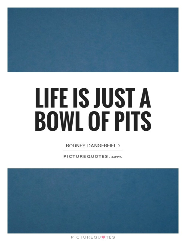 Life is just a bowl of pits Picture Quote #1