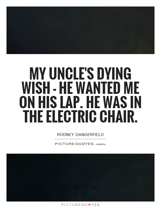My uncle's dying wish - he wanted me on his lap. He was in the electric chair Picture Quote #1