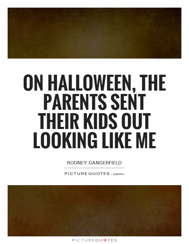 On Halloween, the parents sent their kids out looking like me Picture Quote #1