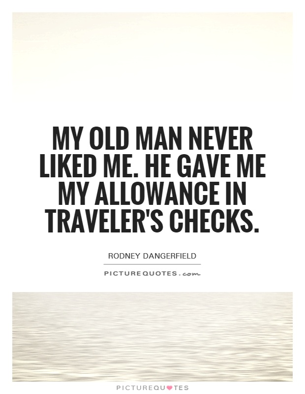 My old man never liked me. He gave me my allowance in traveler's checks Picture Quote #1