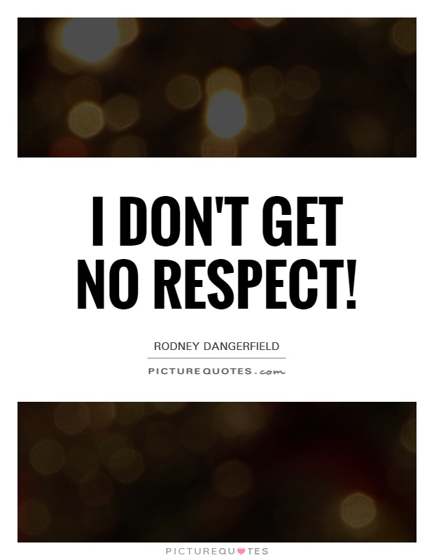 I Dont Get No Respect Picture Quotes