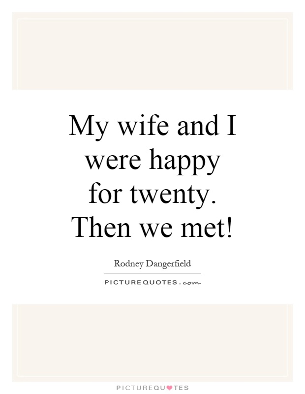 My wife and I were happy for twenty. Then we met! Picture Quote #1
