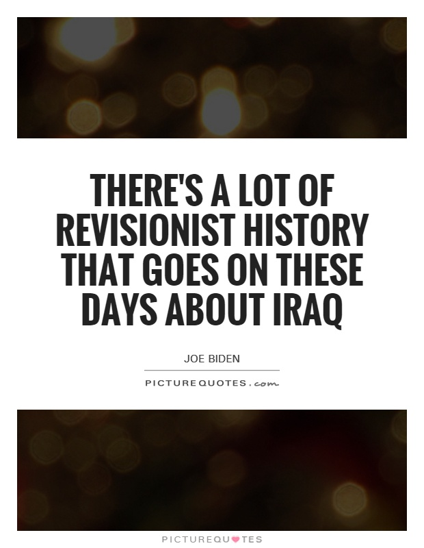 There's a lot of revisionist history that goes on these days about Iraq Picture Quote #1