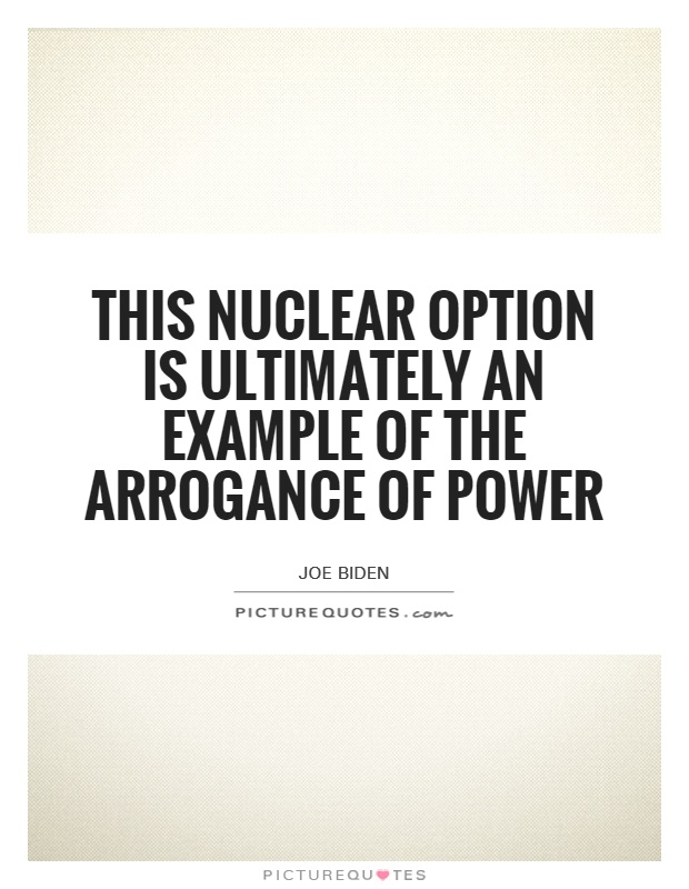 This nuclear option is ultimately an example of the arrogance of power Picture Quote #1