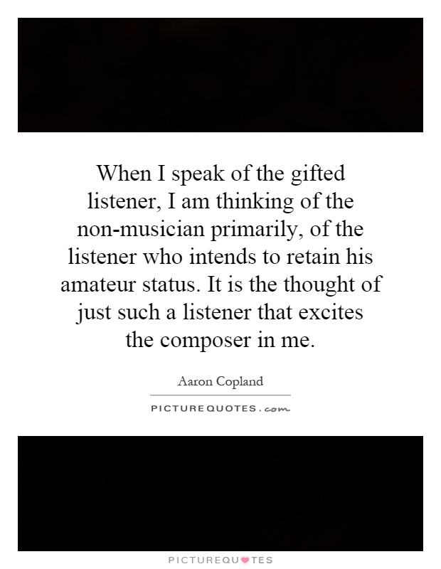When I speak of the gifted listener, I am thinking of the non-musician primarily, of the listener who intends to retain his amateur status. It is the thought of just such a listener that excites the composer in me Picture Quote #1