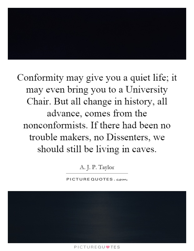 Conformity may give you a quiet life; it may even bring you to a University Chair. But all change in history, all advance, comes from the nonconformists. If there had been no trouble makers, no Dissenters, we should still be living in caves Picture Quote #1