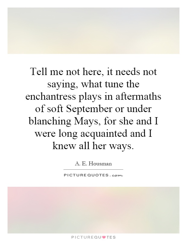 Tell me not here, it needs not saying, what tune the enchantress plays in aftermaths of soft September or under blanching Mays, for she and I were long acquainted and I knew all her ways Picture Quote #1