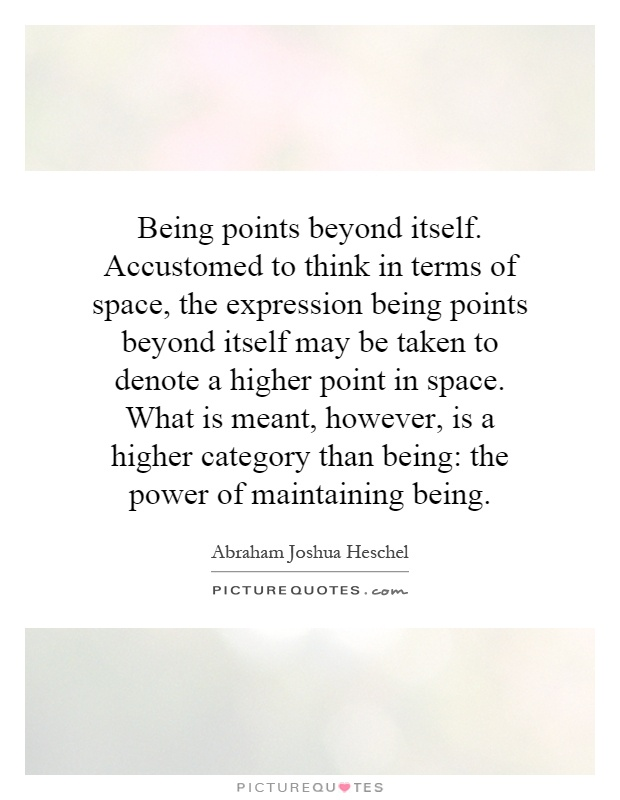 Being points beyond itself. Accustomed to think in terms of space, the expression being points beyond itself may be taken to denote a higher point in space. What is meant, however, is a higher category than being: the power of maintaining being Picture Quote #1