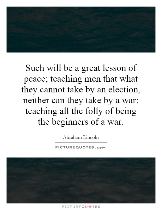 Such will be a great lesson of peace; teaching men that what they cannot take by an election, neither can they take by a war; teaching all the folly of being the beginners of a war Picture Quote #1