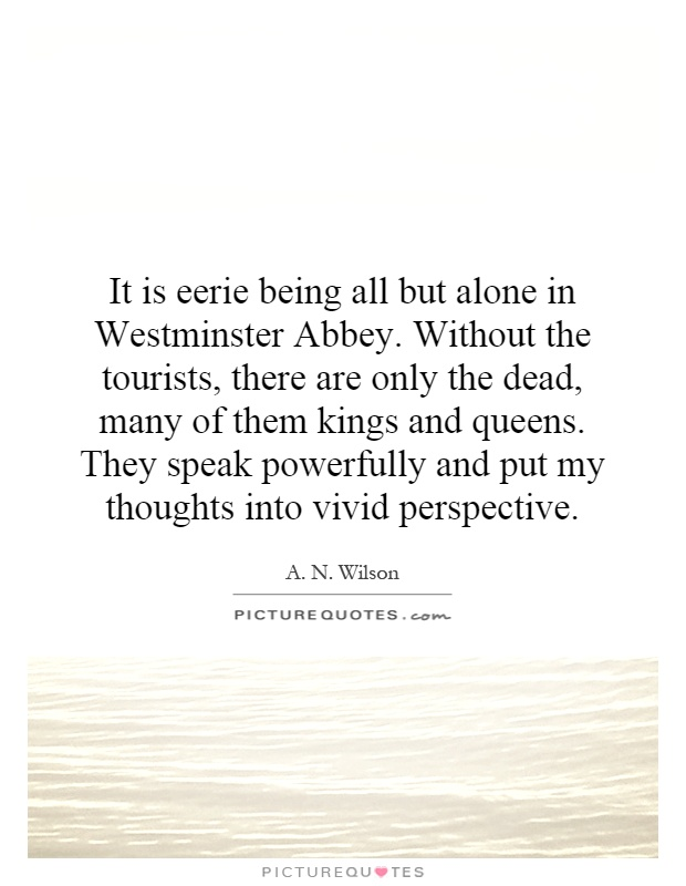 It is eerie being all but alone in Westminster Abbey. Without the tourists, there are only the dead, many of them kings and queens. They speak powerfully and put my thoughts into vivid perspective Picture Quote #1