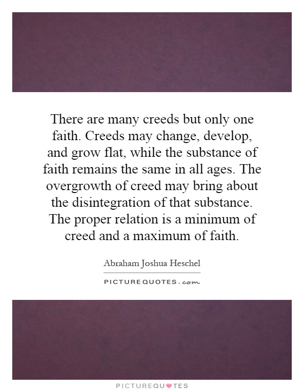 There are many creeds but only one faith. Creeds may change, develop, and grow flat, while the substance of faith remains the same in all ages. The overgrowth of creed may bring about the disintegration of that substance. The proper relation is a minimum of creed and a maximum of faith Picture Quote #1