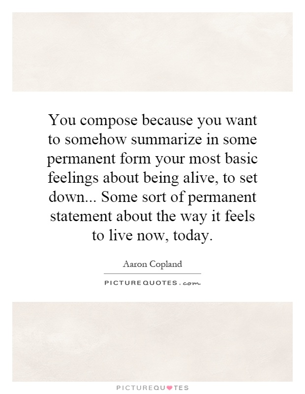 You compose because you want to somehow summarize in some permanent form your most basic feelings about being alive, to set down... Some sort of permanent statement about the way it feels to live now, today Picture Quote #1