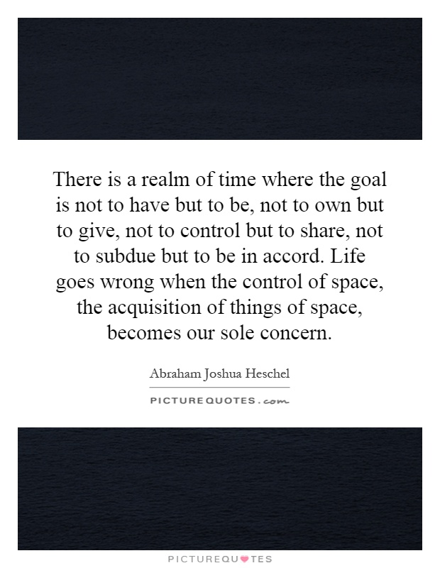 There is a realm of time where the goal is not to have but to be, not to own but to give, not to control but to share, not to subdue but to be in accord. Life goes wrong when the control of space, the acquisition of things of space, becomes our sole concern Picture Quote #1