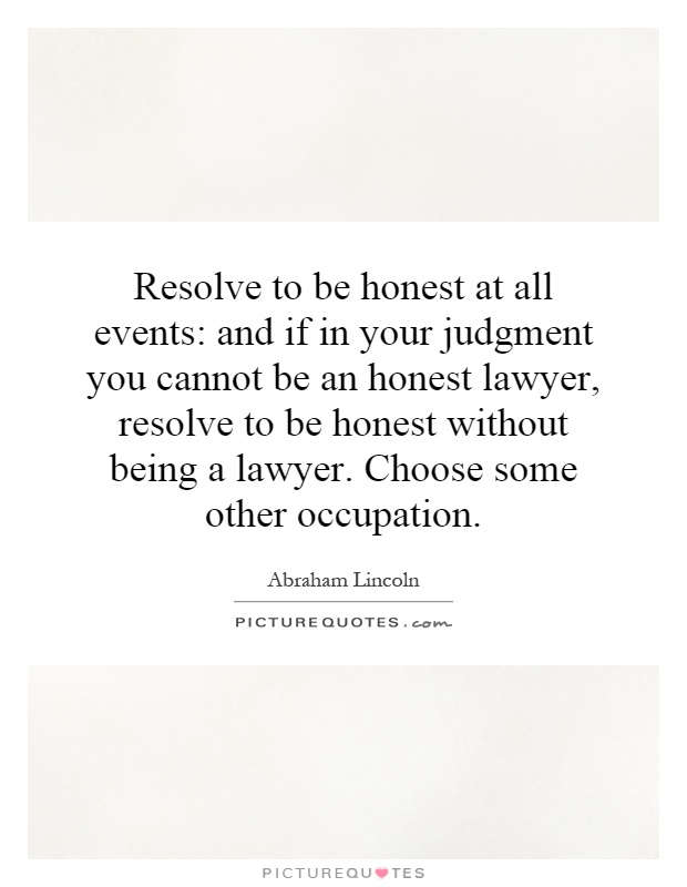 Resolve to be honest at all events: and if in your judgment you cannot be an honest lawyer, resolve to be honest without being a lawyer. Choose some other occupation Picture Quote #1