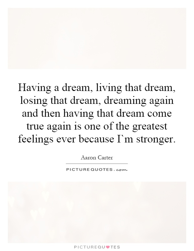 Having a dream, living that dream, losing that dream, dreaming again and then having that dream come true again is one of the greatest feelings ever because I`m stronger Picture Quote #1