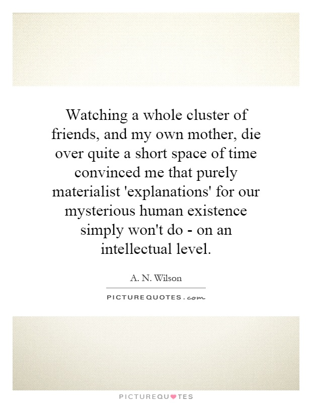 Watching a whole cluster of friends, and my own mother, die over quite a short space of time convinced me that purely materialist 'explanations' for our mysterious human existence simply won't do - on an intellectual level Picture Quote #1