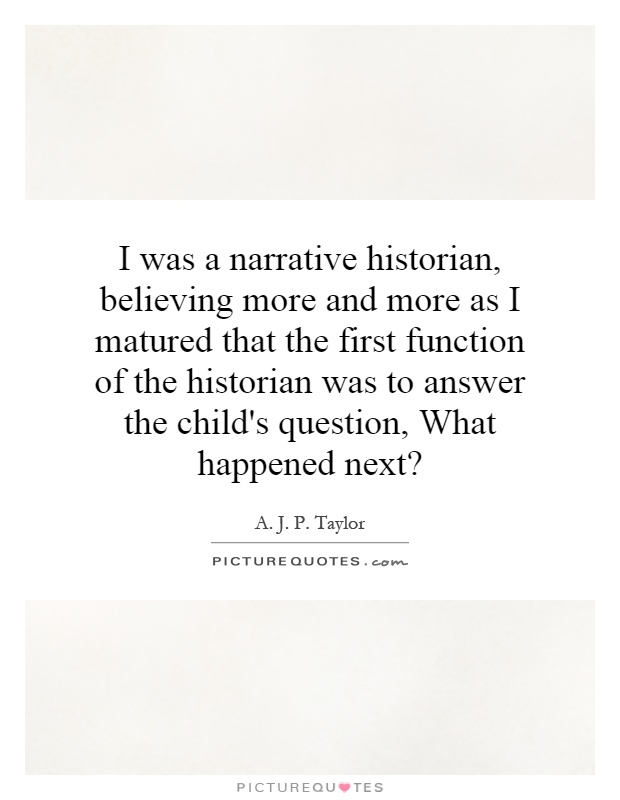 I was a narrative historian, believing more and more as I matured that the first function of the historian was to answer the child's question, What happened next? Picture Quote #1
