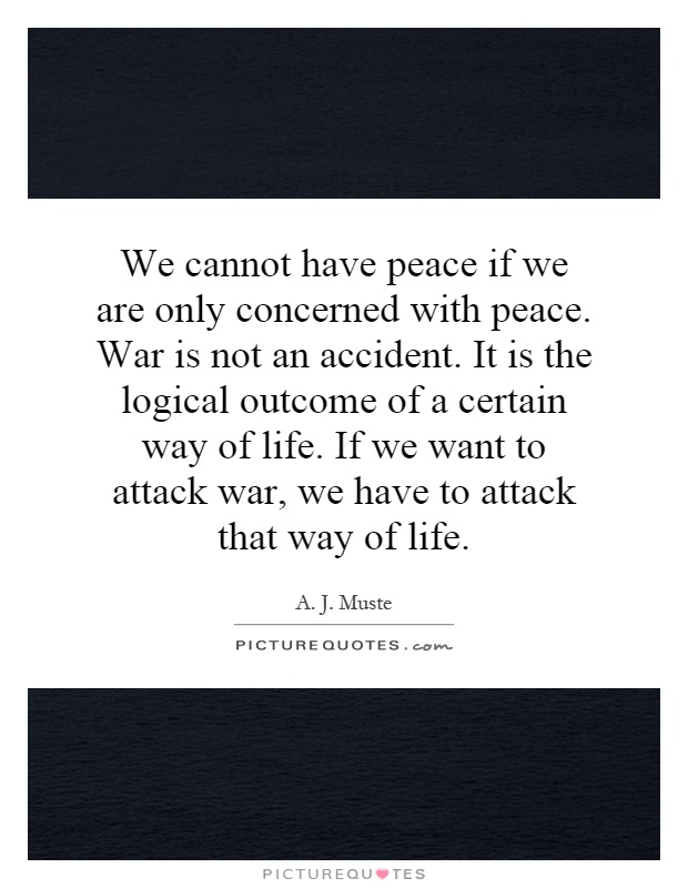 We cannot have peace if we are only concerned with peace. War is not an accident. It is the logical outcome of a certain way of life. If we want to attack war, we have to attack that way of life Picture Quote #1