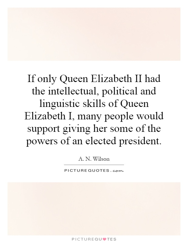 If only Queen Elizabeth II had the intellectual, political and linguistic skills of Queen Elizabeth I, many people would support giving her some of the powers of an elected president Picture Quote #1