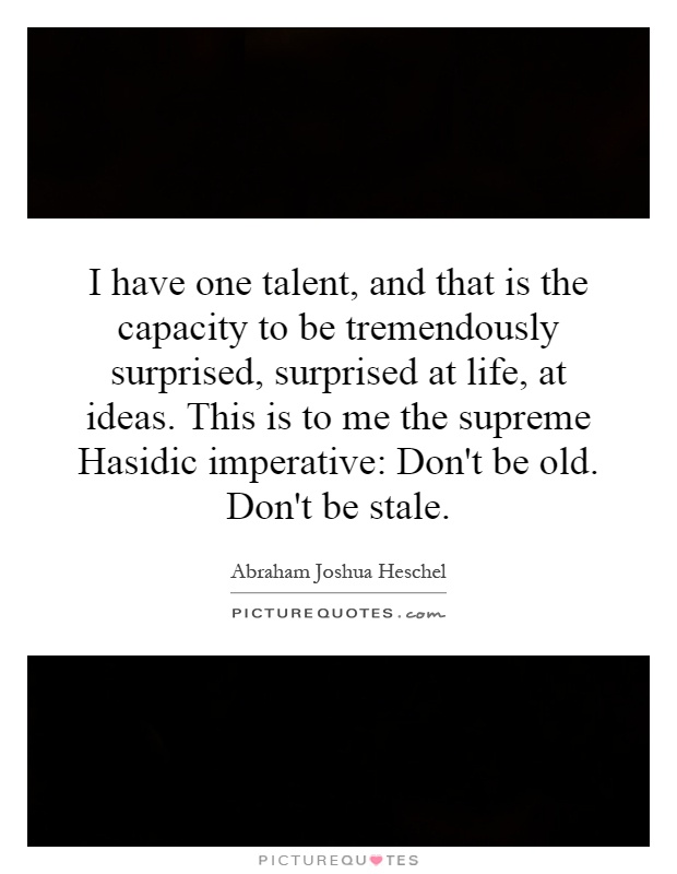 I have one talent, and that is the capacity to be tremendously surprised, surprised at life, at ideas. This is to me the supreme Hasidic imperative: Don't be old. Don't be stale Picture Quote #1