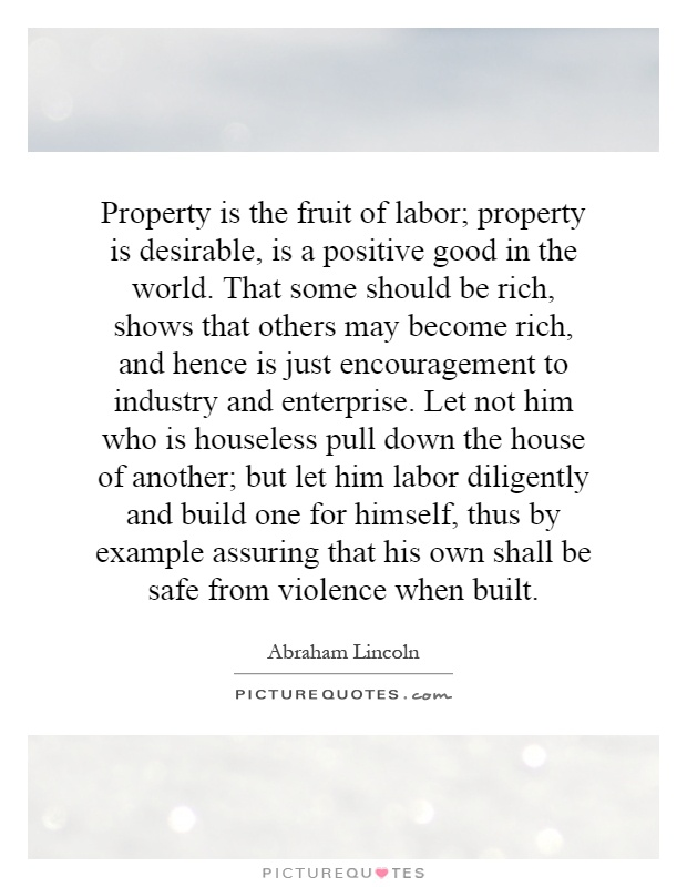 Property is the fruit of labor; property is desirable, is a positive good in the world. That some should be rich, shows that others may become rich, and hence is just encouragement to industry and enterprise. Let not him who is houseless pull down the house of another; but let him labor diligently and build one for himself, thus by example assuring that his own shall be safe from violence when built Picture Quote #1