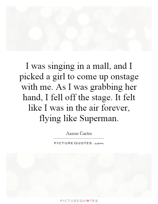 I was singing in a mall, and I picked a girl to come up onstage with me. As I was grabbing her hand, I fell off the stage. It felt like I was in the air forever, flying like Superman Picture Quote #1