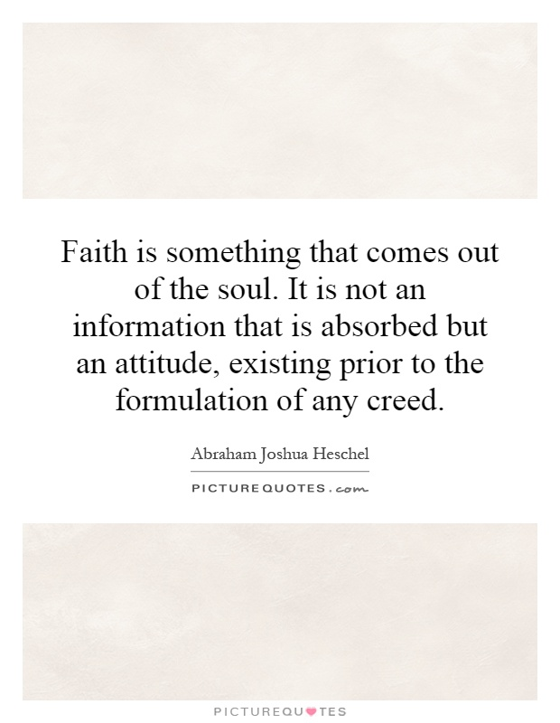 Faith is something that comes out of the soul. It is not an information that is absorbed but an attitude, existing prior to the formulation of any creed Picture Quote #1