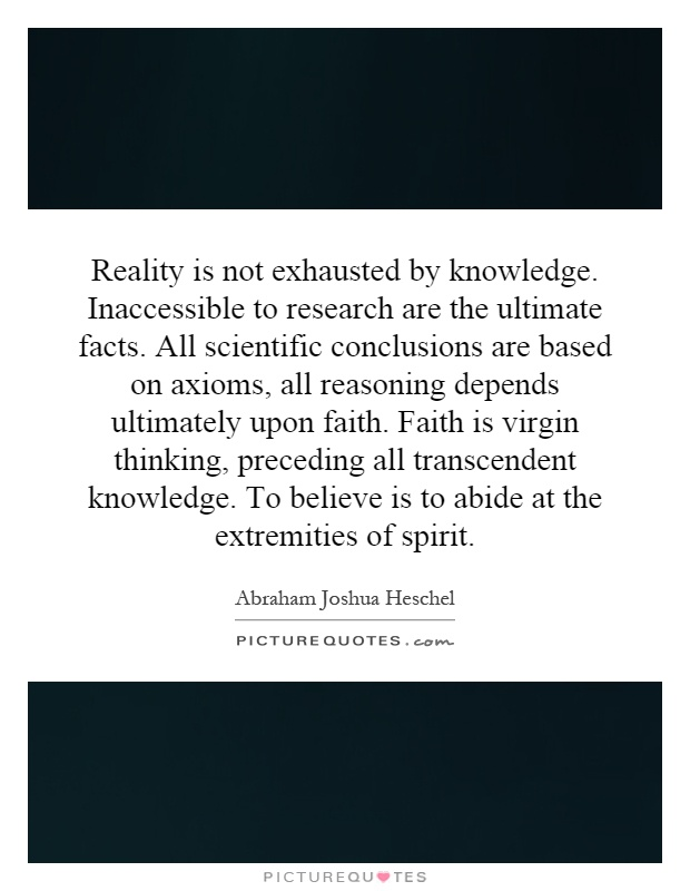 Reality is not exhausted by knowledge. Inaccessible to research are the ultimate facts. All scientific conclusions are based on axioms, all reasoning depends ultimately upon faith. Faith is virgin thinking, preceding all transcendent knowledge. To believe is to abide at the extremities of spirit Picture Quote #1