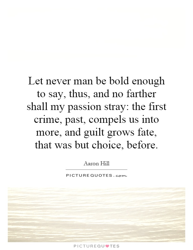 Let never man be bold enough to say, thus, and no farther shall my passion stray: the first crime, past, compels us into more, and guilt grows fate, that was but choice, before Picture Quote #1