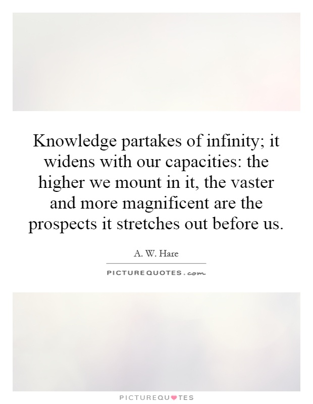 Knowledge partakes of infinity; it widens with our capacities: the higher we mount in it, the vaster and more magnificent are the prospects it stretches out before us Picture Quote #1