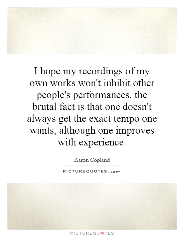 I hope my recordings of my own works won't inhibit other people's performances. the brutal fact is that one doesn't always get the exact tempo one wants, although one improves with experience Picture Quote #1