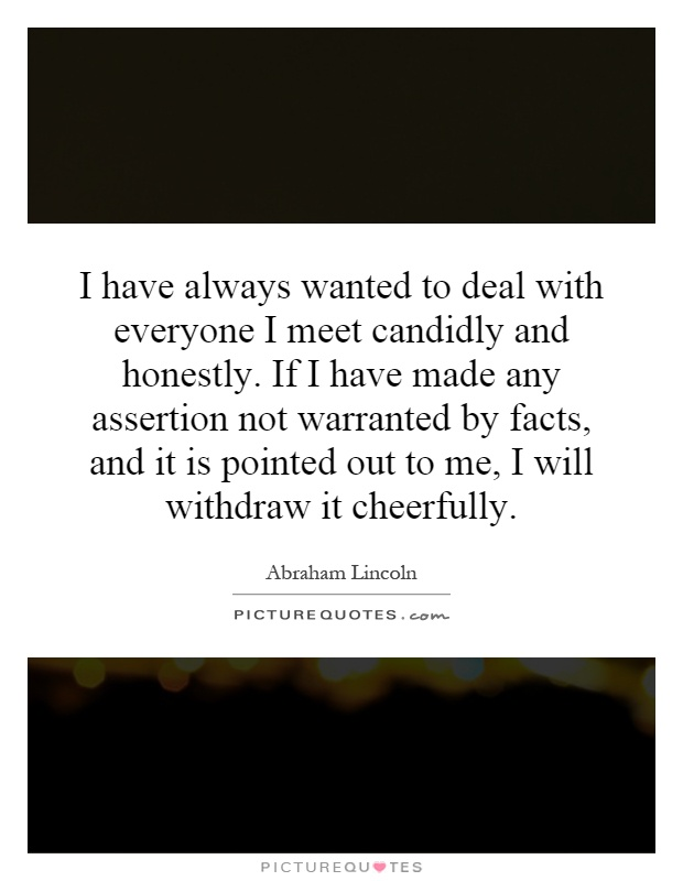 I have always wanted to deal with everyone I meet candidly and honestly. If I have made any assertion not warranted by facts, and it is pointed out to me, I will withdraw it cheerfully Picture Quote #1