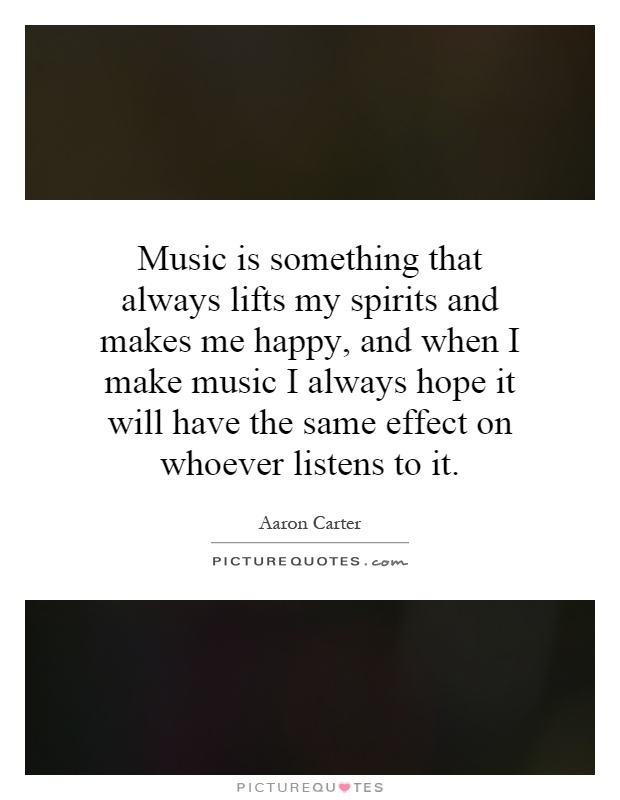 Music is something that always lifts my spirits and makes me happy, and when I make music I always hope it will have the same effect on whoever listens to it Picture Quote #1