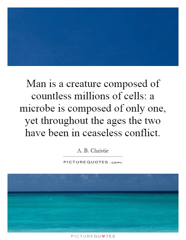 Man is a creature composed of countless millions of cells: a microbe is composed of only one, yet throughout the ages the two have been in ceaseless conflict Picture Quote #1
