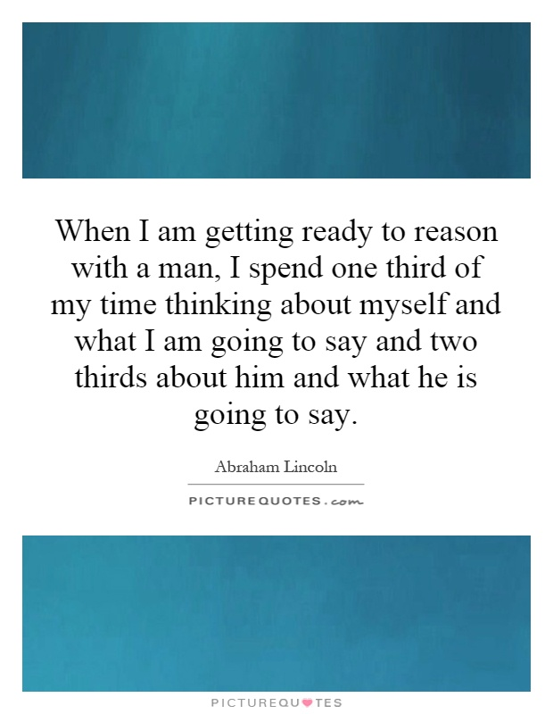 When I am getting ready to reason with a man, I spend one third of my time thinking about myself and what I am going to say and two thirds about him and what he is going to say Picture Quote #1