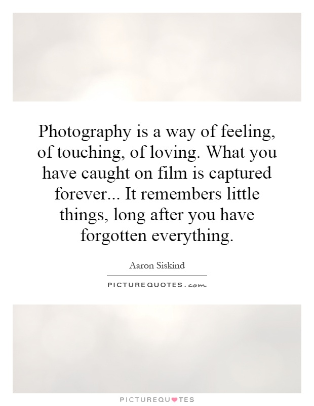 Photography is a way of feeling, of touching, of loving. What you have caught on film is captured forever... It remembers little things, long after you have forgotten everything Picture Quote #1